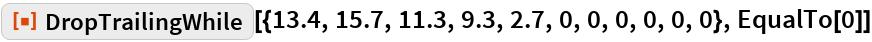 "ResourceFunction[  ""DropTrailingWhile""][{13.4, 15.7, 11.3, 9.3, 2.7, 0, 0, 0, 0, 0, 0}, EqualTo[0]]"