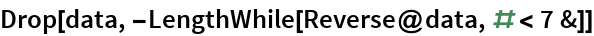 Drop[data, -LengthWhile[Reverse@data, # < 7 &]]