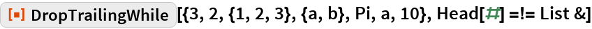 "ResourceFunction[  ""DropTrailingWhile""][{3, 2, {1, 2, 3}, {a, b}, Pi, a, 10}, Head[#] =!= List &]"