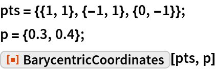 "pts = {{1, 1}, {-1, 1}, {0, -1}}; p = {0.3, 0.4}; ResourceFunction[""BarycentricCoordinates""][pts, p]"