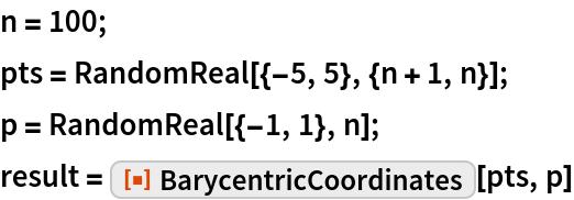 """n = 100; pts = RandomReal[{-5, 5}, {n + 1, n}]; p = RandomReal[{-1, 1}, n]; result = ResourceFunction[""""BarycentricCoordinates""""][pts, p]"""