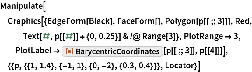 "Manipulate[  Graphics[{EdgeForm[Black], FaceForm[], Polygon[p[[;; 3]]], Red, Text[#, p[[#]] + {0, 0.25}] & /@ Range[3]}, PlotRange -> 3, PlotLabel -> ResourceFunction[""BarycentricCoordinates""][p[[;; 3]], p[[4]]]], {{p, {{1, 1.4}, {-1, 1}, {0, -2}, {0.3, 0.4}}}, Locator}]"