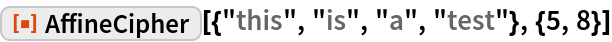"""ResourceFunction[""""AffineCipher""""][{""""this"""", """"is"""", """"a"""", """"test""""}, {5, 8}]"""