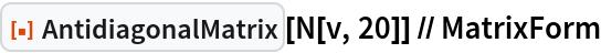 "ResourceFunction[""AntidiagonalMatrix""][N[v, 20]] // MatrixForm"