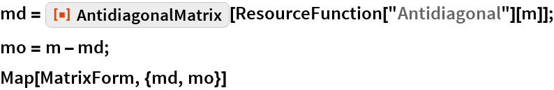 "md = ResourceFunction[""AntidiagonalMatrix""][    ResourceFunction[""Antidiagonal""][m]]; mo = m - md; Map[MatrixForm, {md, mo}]"