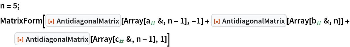 "n = 5; MatrixForm[  ResourceFunction[""AntidiagonalMatrix""][    Array[Subscript[a, #] &, n - 1], -1] + ResourceFunction[""AntidiagonalMatrix""][    Array[Subscript[b, #] &, n]] + ResourceFunction[""AntidiagonalMatrix""][    Array[Subscript[c, #] &, n - 1], 1]]"