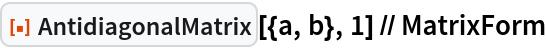 "ResourceFunction[""AntidiagonalMatrix""][{a, b}, 1] // MatrixForm"