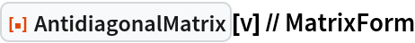 "ResourceFunction[""AntidiagonalMatrix""][v] // MatrixForm"