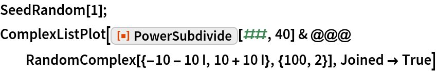 "SeedRandom[1]; ComplexListPlot[  ResourceFunction[""PowerSubdivide""][##, 40] & @@@ RandomComplex[{-10 - 10 I, 10 + 10 I}, {100, 2}], Joined -> True]"