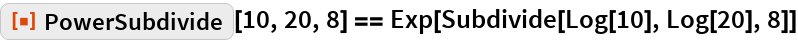 "ResourceFunction[""PowerSubdivide""][10, 20, 8] == Exp[Subdivide[Log[10], Log[20], 8]]"