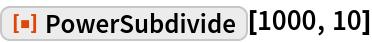 "ResourceFunction[""PowerSubdivide""][1000, 10]"