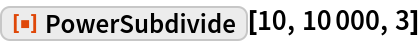 "ResourceFunction[""PowerSubdivide""][10, 10000, 3]"