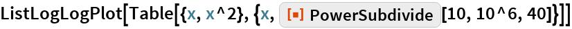 "ListLogLogPlot[  Table[{x, x^2}, {x, ResourceFunction[""PowerSubdivide""][10, 10^6, 40]}]]"