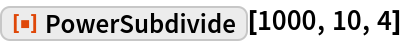 "ResourceFunction[""PowerSubdivide""][1000, 10, 4]"