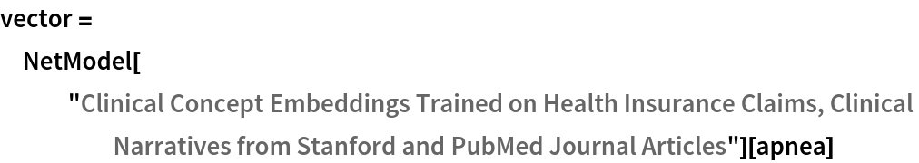 """vector = NetModel[    """"Clinical Concept Embeddings Trained on Health Insurance Claims, \ Clinical Narratives from Stanford and PubMed Journal Articles""""][apnea]"""
