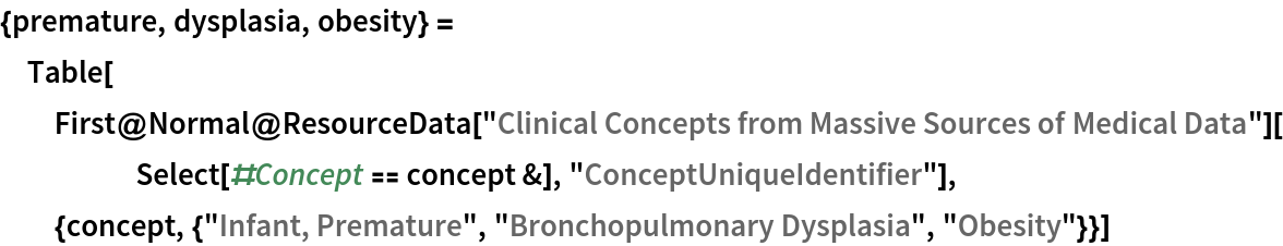 """{premature, dysplasia, obesity} = Table[First@    Normal@ResourceData[       """"Clinical Concepts from Massive Sources of Medical Data""""][      Select[#Concept == concept &], """"ConceptUniqueIdentifier""""], {concept, {""""Infant, Premature"""", """"Bronchopulmonary Dysplasia"""", """"Obesity""""}}]"""