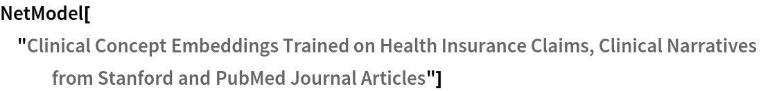 """NetModel[""""Clinical Concept Embeddings Trained on Health Insurance \ Claims, Clinical Narratives from Stanford and PubMed Journal \ Articles""""]"""