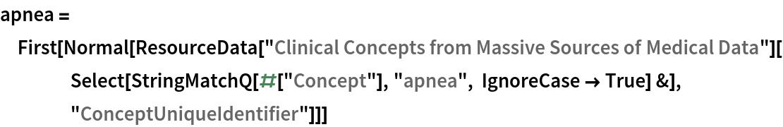 "apnea = First[   Normal[ResourceData[      ""Clinical Concepts from Massive Sources of Medical Data""][     Select[StringMatchQ[#[""Concept""], ""apnea"", IgnoreCase -> True] &],      ""ConceptUniqueIdentifier""]]]"