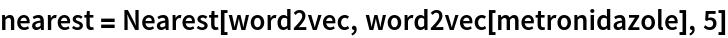 nearest = Nearest[word2vec, word2vec[metronidazole], 5]