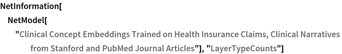 """NetInformation[  NetModel[""""Clinical Concept Embeddings Trained on Health Insurance \ Claims, Clinical Narratives from Stanford and PubMed Journal \ Articles""""], """"LayerTypeCounts""""]"""