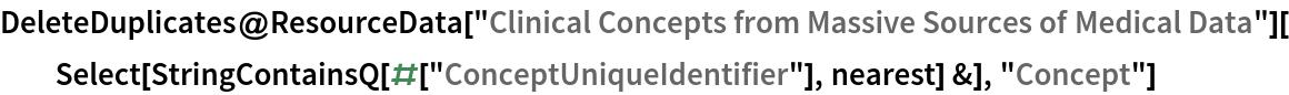 "DeleteDuplicates@  ResourceData[    ""Clinical Concepts from Massive Sources of Medical Data""][   Select[StringContainsQ[#[""ConceptUniqueIdentifier""], nearest] &], ""Concept""]"