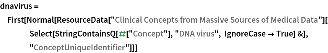 """dnavirus = First[Normal[    ResourceData[      """"Clinical Concepts from Massive Sources of Medical Data""""][     Select[StringContainsQ[#[""""Concept""""], """"DNA virus"""", IgnoreCase -> True] &], """"ConceptUniqueIdentifier""""]]]"""