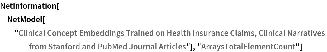 """NetInformation[  NetModel[""""Clinical Concept Embeddings Trained on Health Insurance \ Claims, Clinical Narratives from Stanford and PubMed Journal \ Articles""""], """"ArraysTotalElementCount""""]"""