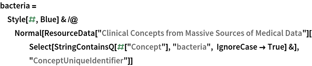 """bacteria = Style[#, Blue] & /@ Normal[ResourceData[      """"Clinical Concepts from Massive Sources of Medical Data""""][     Select[StringContainsQ[#[""""Concept""""], """"bacteria"""", IgnoreCase -> True] &], """"ConceptUniqueIdentifier""""]]"""