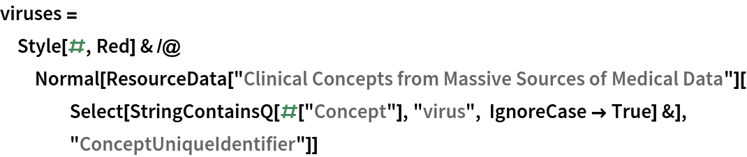 """viruses = Style[#, Red] & /@ Normal[ResourceData[      """"Clinical Concepts from Massive Sources of Medical Data""""][     Select[StringContainsQ[#[""""Concept""""], """"virus"""", IgnoreCase -> True] &], """"ConceptUniqueIdentifier""""]]"""