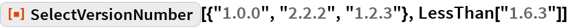 """ResourceFunction[""""SelectVersionNumber""""][{""""1.0.0"""", """"2.2.2"""", """"1.2.3""""}, LessThan[""""1.6.3""""]]"""