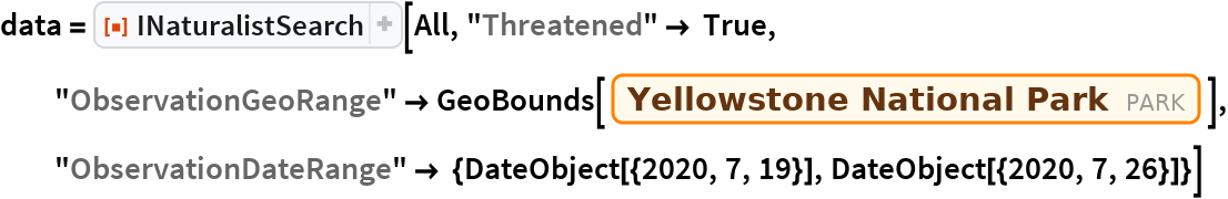 "data = ResourceFunction[""INaturalistSearch""][All, ""Threatened"" -> True, ""ObservationGeoRange"" -> GeoBounds[Entity[""Park"", ""YellowstoneNationalPark::zc6x9""]], ""ObservationDateRange"" -> {DateObject[{2020, 7, 19}], DateObject[{2020, 7, 26}]}]"