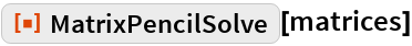 "ResourceFunction[""MatrixPencilSolve""][matrices]"