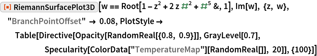 """ResourceFunction[""""RiemannSurfacePlot3D""""][  w == Root[1 - z^2 + 2 z #^2 + #^5 &, 1], Im[w], {z, w},  """"BranchPointOffset"""" -> 0.08, PlotStyle -> Table[Directive[Opacity[RandomReal[{0.8, 0.9}]], GrayLevel[0.7], Specularity[ColorData[""""TemperatureMap""""][RandomReal[]], 20]], {100}]]"""