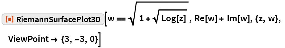 """ResourceFunction[""""RiemannSurfacePlot3D""""][w == Sqrt[1 + Sqrt[Log[z]]],   Re[w] + Im[w], {z, w}, ViewPoint -> {3, -3, 0}]"""