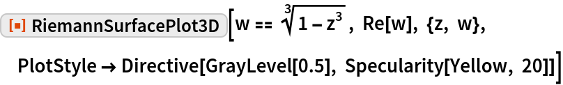 "ResourceFunction[""RiemannSurfacePlot3D""][w == Power[1 - z^3, (3)^-1], Re[w], {z, w}, PlotStyle -> Directive[GrayLevel[0.5], Specularity[Yellow, 20]]]"