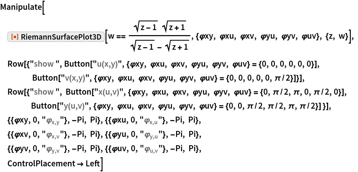 "Manipulate[  ResourceFunction[""RiemannSurfacePlot3D""][   w == (Sqrt[z - 1] Sqrt[z + 1])/(    Sqrt[z - 1] - Sqrt[     z + 1]), {\[CurlyPhi]xy, \[CurlyPhi]xu, \[CurlyPhi]xv, \ \[CurlyPhi]yu, \[CurlyPhi]yv, \[CurlyPhi]uv}, {z, w}], Row[{""show "", Button[""u(x,y)"", {\[CurlyPhi]xy, \[CurlyPhi]xu, \[CurlyPhi]xv, \ \[CurlyPhi]yu, \[CurlyPhi]yv, \[CurlyPhi]uv} = {0, 0, 0, 0, 0, 0}], Button[""v(x,y)"", {\[CurlyPhi]xy, \[CurlyPhi]xu, \[CurlyPhi]xv, \ \[CurlyPhi]yu, \[CurlyPhi]yv, \[CurlyPhi]uv} = {0, 0, 0, 0, 0, \[Pi]/2}]}],  Row[{""show "", Button[""x(u,v)"", {\[CurlyPhi]xy, \[CurlyPhi]xu, \[CurlyPhi]xv, \ \[CurlyPhi]yu, \[CurlyPhi]yv, \[CurlyPhi]uv} = {0, \[Pi]/2, \[Pi], 0, \[Pi]/2, 0}],          Button[     ""y(u,v)"", {\[CurlyPhi]xy, \[CurlyPhi]xu, \[CurlyPhi]xv, \ \[CurlyPhi]yu, \[CurlyPhi]yv, \[CurlyPhi]uv} = {0, 0, \[Pi]/2, \[Pi]/2, \[Pi], \[Pi]/2}] }],  {{\[CurlyPhi]xy, 0, ""\!\(\*SubscriptBox[\(\[CurlyPhi]\), \(x, y\)]\)""}, -Pi, Pi}, {{\[CurlyPhi]xu, 0, ""\!\(\*SubscriptBox[\(\[CurlyPhi]\), \(x, u\)]\)""}, -Pi, Pi},  {{\[CurlyPhi]xv, 0, ""\!\(\*SubscriptBox[\(\[CurlyPhi]\), \(x, v\)]\)""}, -Pi, Pi}, {{\[CurlyPhi]yu, 0, ""\!\(\*SubscriptBox[\(\[CurlyPhi]\), \(y, u\)]\)""}, -Pi, Pi},  {{\[CurlyPhi]yv, 0, ""\!\(\*SubscriptBox[\(\[CurlyPhi]\), \(y, v\)]\)""}, -Pi, Pi}, {{\[CurlyPhi]uv, 0, ""\!\(\*SubscriptBox[\(\[CurlyPhi]\), \(u, v\)]\)""}, -Pi, Pi},  ControlPlacement -> Left]"