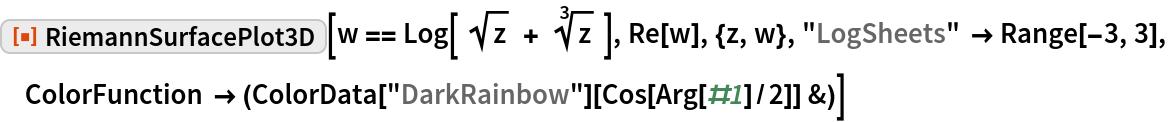 """ResourceFunction[""""RiemannSurfacePlot3D""""][  w == Log[ Sqrt[z] + Power[z, (3)^-1] ], Re[w], {z, w}, """"LogSheets"""" -> Range[-3, 3], ColorFunction -> (ColorData[""""DarkRainbow""""][Cos[Arg[#1]/2]] &)]"""