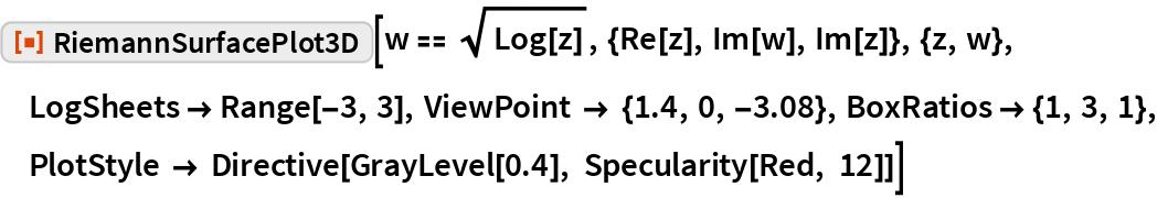 "ResourceFunction[""RiemannSurfacePlot3D""][  w == Sqrt[Log[z]], {Re[z], Im[w], Im[z]}, {z, w},  LogSheets -> Range[-3, 3], ViewPoint -> {1.4, 0, -3.08}, BoxRatios -> {1, 3, 1},  PlotStyle -> Directive[GrayLevel[0.4], Specularity[Red, 12]]]"