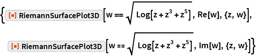"""{ResourceFunction[""""RiemannSurfacePlot3D""""][   w == Sqrt[Log[z + z^3 + z^5]], Re[w], {z, w}],  ResourceFunction[""""RiemannSurfacePlot3D""""][   w == Sqrt[Log[z + z^3 + z^5]], Im[w], {z, w}]}"""