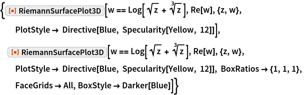 "{ResourceFunction[""RiemannSurfacePlot3D""][   w == Log[Sqrt[z] + Power[z, (3)^-1]], Re[w], {z, w}, PlotStyle -> Directive[Blue, Specularity[Yellow, 12]]],  ResourceFunction[""RiemannSurfacePlot3D""][   w == Log[Sqrt[z] + Power[z, (3)^-1]], Re[w], {z, w},   PlotStyle -> Directive[Blue, Specularity[Yellow, 12]], BoxRatios -> {1, 1, 1}, FaceGrids -> All, BoxStyle -> Darker[Blue]]}"