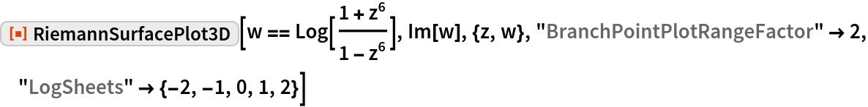 """ResourceFunction[""""RiemannSurfacePlot3D""""][  w == Log[(1 + z^6)/(1 - z^6)], Im[w], {z, w}, """"BranchPointPlotRangeFactor"""" -> 2, """"LogSheets"""" -> {-2, -1, 0, 1, 2}]"""