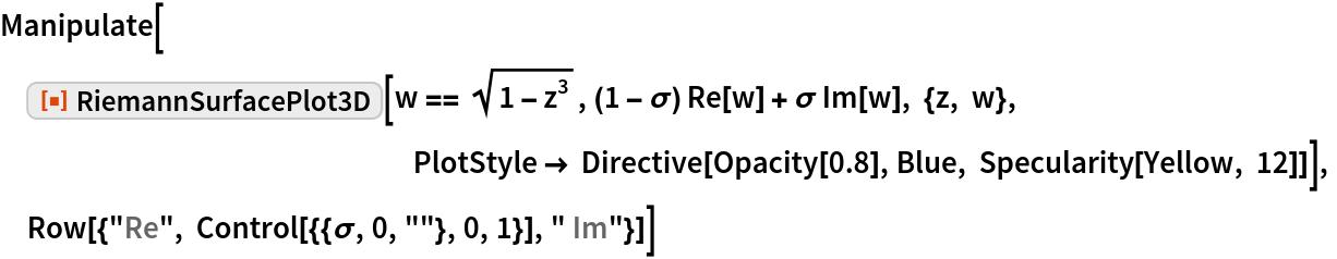 "Manipulate[  ResourceFunction[""RiemannSurfacePlot3D""][   w == Sqrt[1 - z^3], (1 - \[Sigma]) Re[w] + \[Sigma] Im[w], {z, w},                                                                       \  PlotStyle -> Directive[Opacity[0.8], Blue, Specularity[Yellow, 12]]],  Row[{""Re"", Control[{{\[Sigma], 0, """"}, 0, 1}], "" Im""}]]"