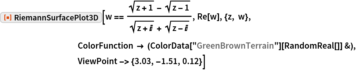 "ResourceFunction[""RiemannSurfacePlot3D""][  w == (Sqrt[z + 1] - Sqrt[z - 1])/(Sqrt[z + I] + Sqrt[z - I]), Re[w], {z, w}, ColorFunction -> (ColorData[""GreenBrownTerrain""][RandomReal[]] &), ViewPoint -> {3.03, -1.51, 0.12}]"