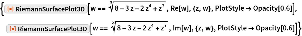 """{ResourceFunction[""""RiemannSurfacePlot3D""""][   w == Power[8 - 3 z - 2 z^4 + z^7, (3)^-1], Re[w], {z, w}, PlotStyle -> Opacity[0.6]],  ResourceFunction[""""RiemannSurfacePlot3D""""][   w == Power[8 - 3 z - 2 z^4 + z^7, (3)^-1], Im[w], {z, w}, PlotStyle -> Opacity[0.6]]}"""
