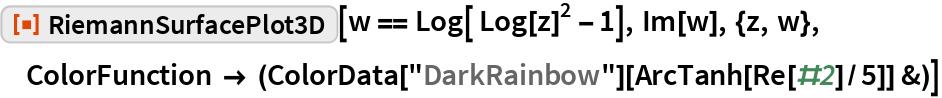 """ResourceFunction[""""RiemannSurfacePlot3D""""][w == Log[ Log[z]^2 - 1], Im[w], {z, w}, ColorFunction -> (ColorData[""""DarkRainbow""""][ArcTanh[Re[#2]/5]] &)]"""