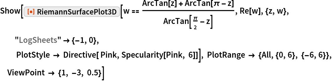 "Show[ResourceFunction[""RiemannSurfacePlot3D""][   w == (ArcTan[z] + ArcTan[\[Pi] - z])/ArcTan[\[Pi]/2 - z], Re[w], {z, w}, ""LogSheets"" -> {-1, 0},    PlotStyle -> Directive[ Pink, Specularity[Pink, 6]]], PlotRange -> {All, {0, 6}, {-6, 6}}, ViewPoint -> {1, -3, 0.5}]"