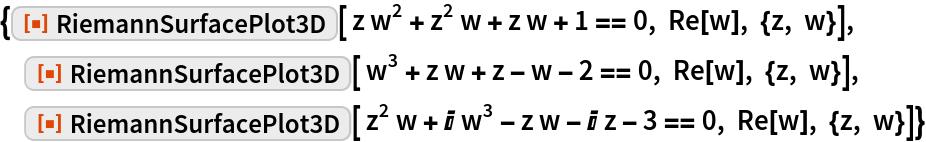 """{ResourceFunction[""""RiemannSurfacePlot3D""""][ z w^2 + z^2 w + z w + 1 == 0, Re[w], {z, w}],  ResourceFunction[""""RiemannSurfacePlot3D""""][ w^3 + z w + z - w - 2 == 0, Re[w], {z, w}],  ResourceFunction[""""RiemannSurfacePlot3D""""][ z^2 w + I w^3 - z w - I z - 3 == 0, Re[w], {z, w}]}"""