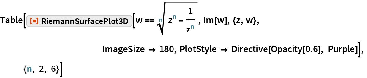 "Table[ResourceFunction[""RiemannSurfacePlot3D""][   w == Power[z^n - 1/z^n, (n)^-1], Im[w], {z, w}, ImageSize -> 180, PlotStyle -> Directive[Opacity[0.6], Purple]],            {n, 2, 6}]"
