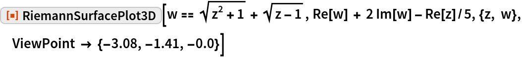 """ResourceFunction[""""RiemannSurfacePlot3D""""][  w == Sqrt[z^2 + 1] + Sqrt[z - 1], Re[w] + 2 Im[w] - Re[z]/5, {z, w}, ViewPoint -> {-3.08, -1.41, -0.0}]"""