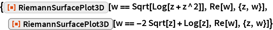 "{ResourceFunction[""RiemannSurfacePlot3D""][w == Sqrt[Log[z + z^2]], Re[w], {z, w}],  ResourceFunction[""RiemannSurfacePlot3D""][w == -2 Sqrt[z] + Log[z], Re[w], {z, w}]}"